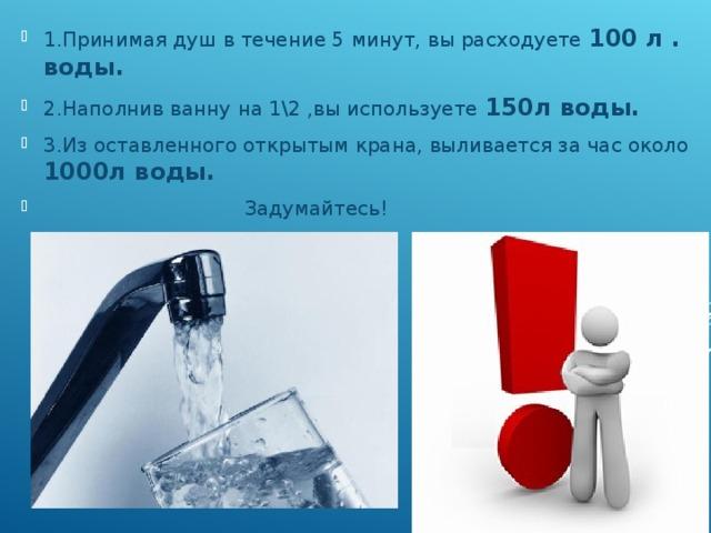 1.Принимая душ в течение 5 минут, вы расходуете 100 л . воды. 2.Наполнив ванну на 1\2 ,вы используете 150л воды. 3.Из оставленного открытым крана, выливается за час около 1000л воды.  Задумайтесь!