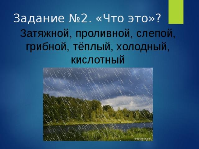 Задание №2. «Что это»? Затяжной, проливной, слепой, грибной, тёплый, холодный, кислотный