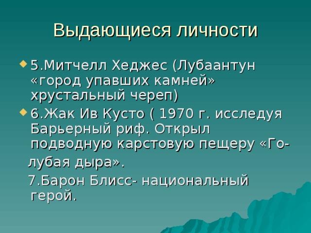 Выдающиеся личности 5.Митчелл Хеджес (Лубаантун «город упавших камней» хрустальный череп) 6.Жак Ив Кусто ( 1970 г. исследуя Барьерный риф. Открыл подводную карстовую пещеру «Го-  лубая дыра».  7.Барон Блисс- национальный герой.