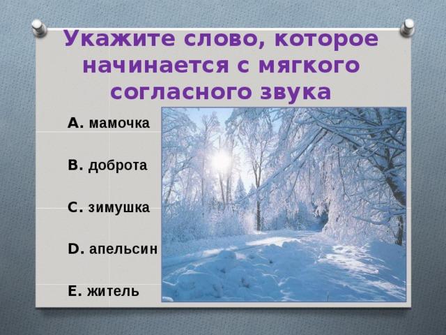 Укажите слово, которое начинается с мягкого согласного звука A. мамочка  B. доброта  C. зимушка  D. апельсин  E. житель