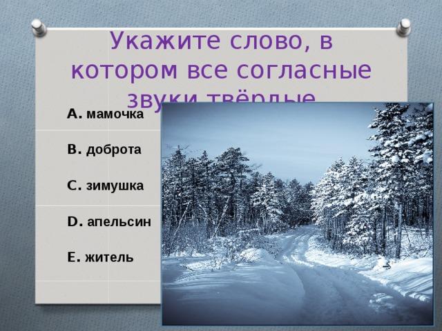 Укажите слово, в котором все согласные звуки твёрдые A. мамочка  B. доброта  C. зимушка  D. апельсин  E. житель