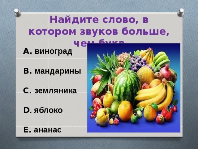 Найдите слово, в котором звуков больше, чем букв A. виноград  B. мандарины  C. земляника  D . яблоко  E. ананас