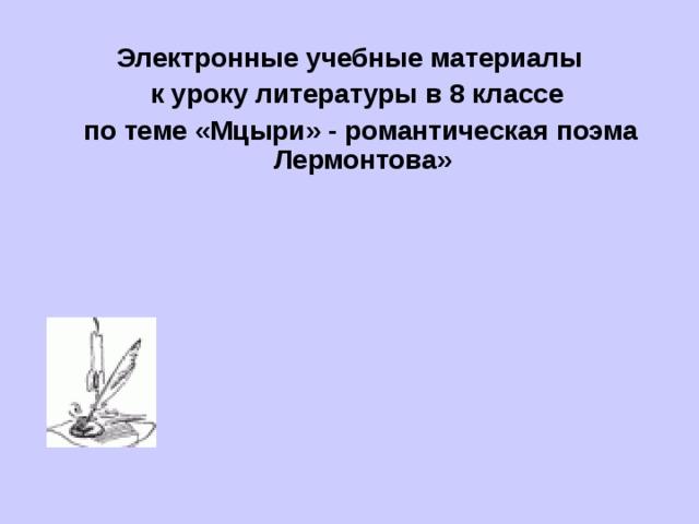 Электронные учебные материалы  к уроку литературы в 8 классе  по теме «Мцыри» - романтическая поэма Лермонтова»