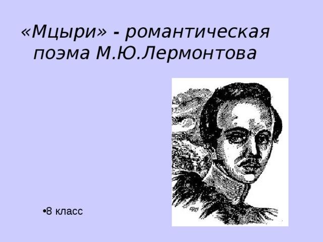 «Мцыри» - романтическая поэма М.Ю.Лермонтова