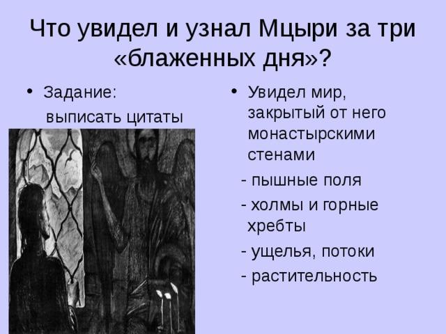 Что увидел и узнал Мцыри за три «блаженных дня»? Задание: Увидел мир, закрытый от него монастырскими стенами  выписать цитаты  - пышные поля  - холмы и горные хребты  - ущелья, потоки  - растительность