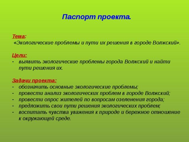 Паспорт проекта.   Тема :  «Экологические проблемы и пути их решения в городе Волжский».  Цели: выявить экологические проблемы города Волжский и найти пути решения их.  Задачи проекта: