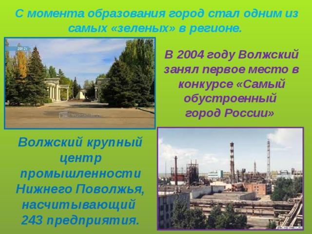 С момента образования город стал одним из самых «зеленых» в регионе. В 2004 году Волжский занял первое место в конкурсе «Самый обустроенный город России» Волжский крупный центр промышленности Нижнего Поволжья, насчитывающий 243 предприятия.