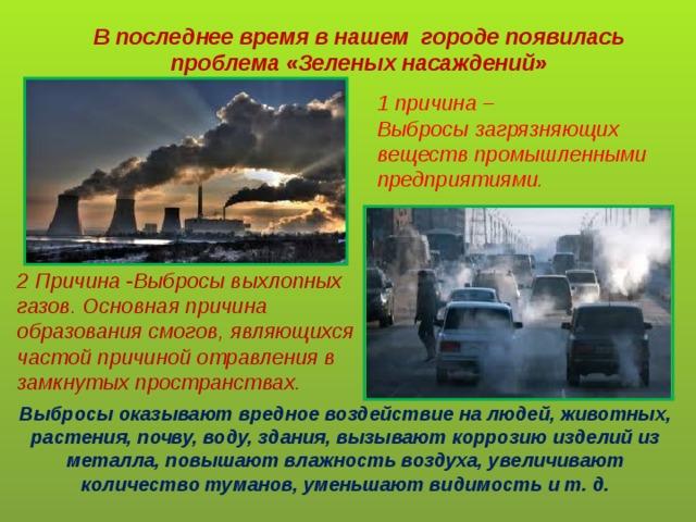 В последнее время в нашем городе появилась проблема «Зеленых насаждений» 1 причина – Выбросы загрязняющих веществ промышленными предприятиями. 2 Причина -Выбросы выхлопных газов. Основная причина образования смогов, являющихся частой причиной отравления в замкнутых пространствах. Выбросы оказывают вредное воздействие на людей, животных, растения, почву, воду, здания, вызывают коррозию изделий из металла, повышают влажность воздуха, увеличивают количество туманов, уменьшают видимость и т. д.
