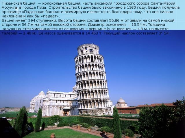 Пизанская башня — колокольная башня, часть ансамбля городского собора Санта-Мария Ассунта в городе Пиза. Строительство башни было закончено в 1360 году. Башня получила прозвище «Падающая башня» и всемирную известность благодаря тому, что она сильно наклонена и как бы «падает». Башня имеет 294 ступеньки. Высота башни составляет 55,86 м от земли на самой низкой стороне и 56,7 м на самой высокой стороне. Диаметр основания — 15,54 м. Толщина наружных стен уменьшается от основания к вершине (у основания — 4,9 м, на высоте галерей — 2,48 м). Её масса оценивается в 14 453 т. Текущий наклон составляет 3° 54'