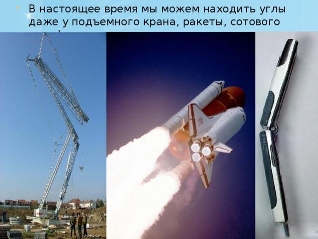 В настоящее время мы можем находить углы даже у подъемного крана, ракеты, сотового телефона.