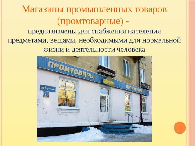 Магазины промышленных товаров (промтоварные) - предназначены для снабжения населения предметами, вещами, необходимыми для нормальной жизни и деятельности человека