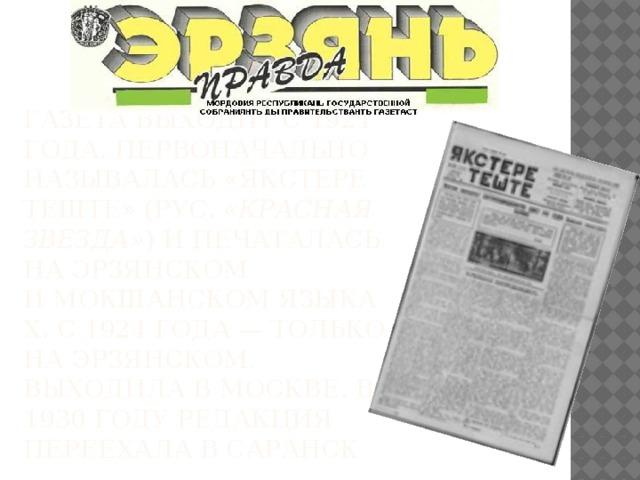 Газета выходит с 1921 года. Первоначально называлась «Якстере теште» (рус. «Красная Звезда» ) и печаталась на эрзянском имокшанскомязыках. С 1924 года— только на эрзянском. Выходила в Москве. В 1930 году редакция переехала всаранск