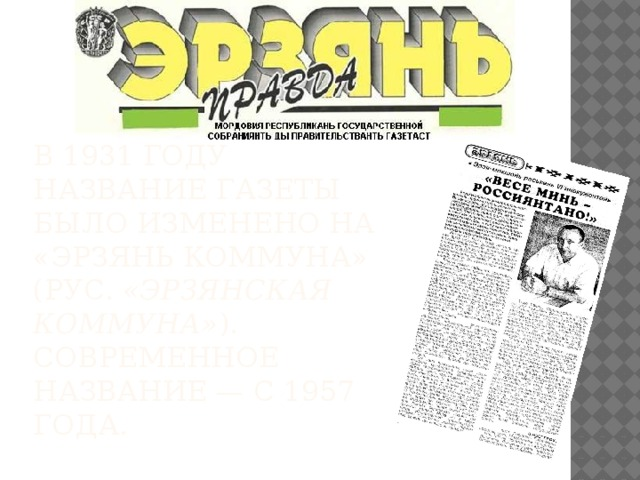 В 1931 году название газеты было изменено на «Эрзянь коммуна» (рус. «Эрзянская коммуна» ). Современное название— с1957 года.