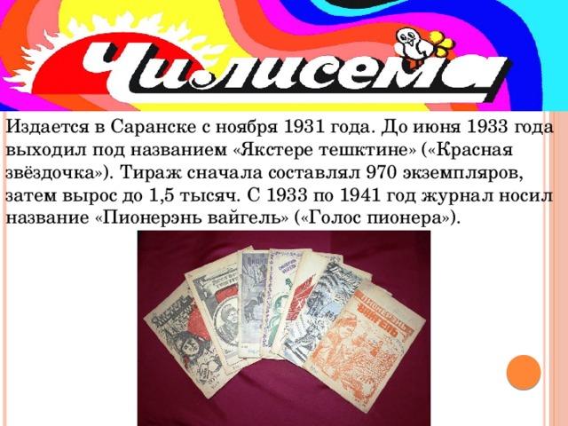 Издается в Саранске с ноября 1931 года. До июня 1933 года выходил под названием «Якстере тешктине» («Красная звёздочка»). Тираж сначала составлял 970 экземпляров, затем вырос до 1,5 тысяч. С 1933 по 1941 год журнал носил название «Пионерэнь вайгель» («Голос пионера»).