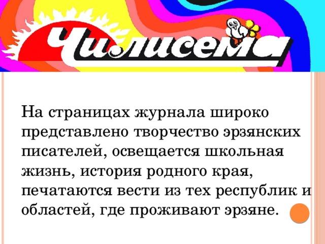 На страницах журнала широко представлено творчество эрзянских писателей, освещается школьная жизнь, история родного края, печатаются вести из тех республик и областей, где проживают эрзяне.