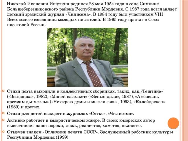 Николай Иванович Ишуткин родился 28 мая 1954 года в селе Симкине Большеберезниковского района Республики Мордовия. С 1987 года возглавляет детский эрзянский журнал «Чилисема». В 1984 году был участником VIII Всесоюзного совещания молодых писателей. В 1995 году принят в Союз писателей России.