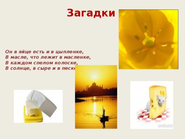 Загадки Он в яйце есть и в цыпленке,  В масле, что лежит в масленке,  В каждом спелом колоске,  В солнце, в сыре и в песке.