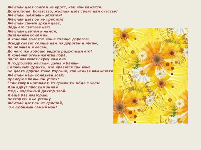 Жёлтый цвет совсем не прост, как нам кажется.  Долголетие, богатство, жёлтый цвет сулит нам счастье!  Жёлтый, жёлтый - золотой!  Жёлтый цвет он не простой!  Жёлтый самый яркий цвет,  Ведь его светлее нет!  Жёлтым цветом и лимон,  Витамином полон он.  И конечно золотое наше солнце дорогое!  Всюду светит солнце нам по дорогам и лугам,  По полянам и лесам,  До чего же хорошо видеть радостным его!  И конечно осень жёлтая пора,  Часто навивает скуку нам она...  И подсолнух желтый, дыня и банан-  Солнечные фрукты, что нравятся так вам!  Но цвета другие тоже хороши, как нельзя нам кстати очень уж нужны!  Жёлтый мёд- полезней всех!  Преобрёл большой успех!  Если хвори нагоняют, то прими ты мёда с чаем  Или вдруг простыл зимой  Мёд - надёжный доктор твой!  И ещё раз повторяю,  Повторять я не устану  Жёлтый цвет он не простой,  Он любимый самый мой!