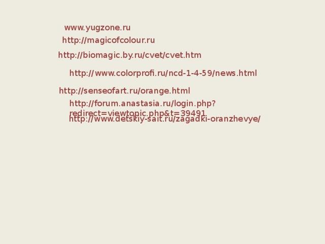 www.yugzone.ru http://magicofcolour.ru http://biomagic.by.ru/cvet/cvet.htm http://www.colorprofi.ru/ncd-1-4-59/news.html http://senseofart.ru/orange.html http://forum.anastasia.ru/login.php?redirect=viewtopic.php&t=39491 http://www.detskiy-sait.ru/zagadki-oranzhevye/