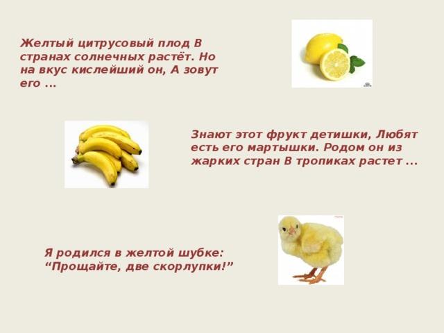 """Желтый цитрусовый плод В странах солнечных растёт. Но на вкус кислейший он, А зовут его ... Знают этот фрукт детишки, Любят есть его мартышки. Родом он из жарких стран В тропиках растет ... Я родился в желтой шубке: """" Прощайте, две скорлупки!"""""""
