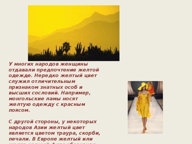 У многих народов женщины отдавали предпочтение желтой одежде. Нередко желтый цвет служил отличительным признаком знатных особ и высших сословий. Например, монгольские ламы носят желтую одежду с красным поясом.   С другой стороны, у некоторых народов Азии желтый цвет является цветом траура, скорби, печали. В Европе желтый или желто-черный флаг обозначал карантин, а желтый крест — чуму.