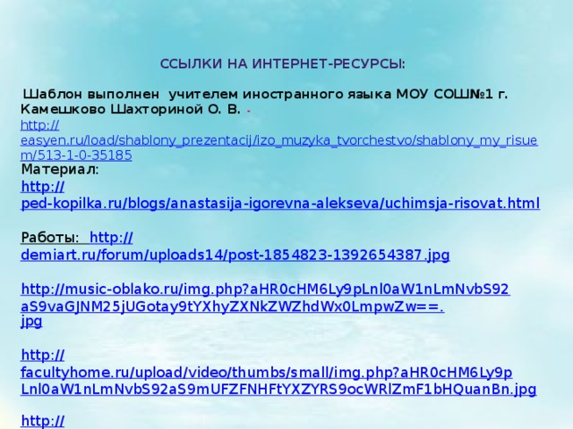 Ссылки на Интернет-ресурсы:   Шаблон выполнен учителем иностранного языка МОУ СОШ№1 г. Камешково Шахториной О. В. - http:// easyen.ru/load/shablony_prezentacij/izo_muzyka_tvorchestvo/shablony_my_risuem/513-1-0-35185 Материал: http:// ped-kopilka.ru/blogs/anastasija-igorevna-alekseva/uchimsja-risovat.html  Работы: http :// demiart.ru/forum/uploads14/post-1854823-1392654387.jpg  http://music-oblako.ru/img.php?aHR0cHM6Ly9pLnl0aW1nLmNvbS92aS9vaGJNM25jUGotay9tYXhyZXNkZWZhdWx0LmpwZw==. jpg  http:// facultyhome.ru/upload/video/thumbs/small/img.php?aHR0cHM6Ly9pLnl0aW1nLmNvbS92aS9mUFZFNHFtYXZYRS9ocWRlZmF1bHQuanBn.jpg  http:// dela-ruk.ru/KATALOG_FILE/MASTERU/RISUem/19/dela-ruk.ru_bumaga_mjataja.jpg http://static3.babysfera.ru/d/4/3/0/669185.58225847.jpeg