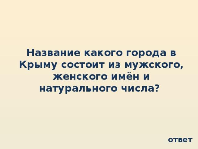 Название какого города в Крыму состоит из мужского, женского имён и натурального числа? ответ