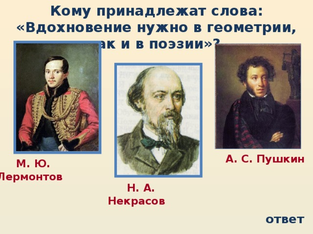 Кому принадлежат слова: «Вдохновение нужно в геометрии, как и в поэзии»?  А. С. Пушкин  М. Ю. Лермонтов  Н. А. Некрасов ответ