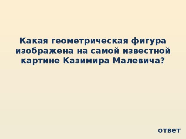 Какая геометрическая фигура изображена на самой известной картине Казимира Малевича? ответ