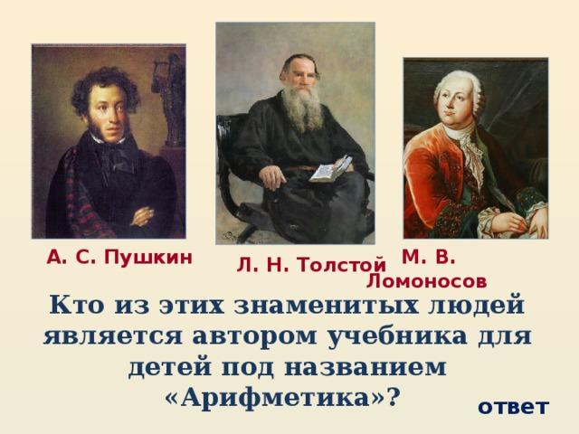 М. В. Ломоносов  А. С. Пушкин  Л. Н. Толстой Кто из этих знаменитых людей является автором учебника для детей под названием «Арифметика»? ответ