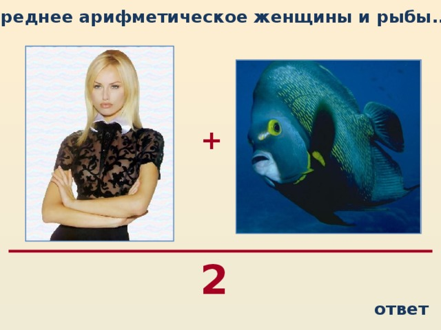 Среднее арифметическое женщины и рыбы...  + 2 ответ
