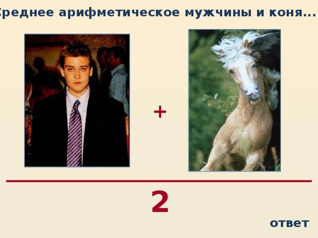Среднее арифметическое мужчины и коня...  + 2 ответ