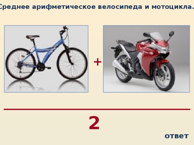 Среднее арифметическое велосипеда и мотоцикла…  + 2 ответ