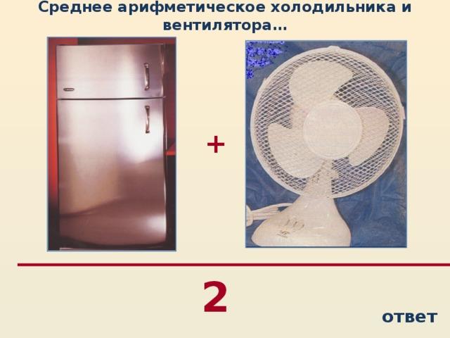 Среднее арифметическое холодильника и вентилятора… + 2 ответ