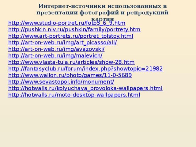 Интернет-источники использованных в презентации фотографий и репродукций картин http://www.studio-portret.ru/foto5_6_9.htm http://pushkin.niv.ru/pushkin/family/portrety.htm http://www.art-portrets.ru/portret_tolstoy.html http://art-on-web.ru/img/art_picasso/all/ http://art-on-web.ru/img/avazovski/ http://art-on-web.ru/img/malevich/ http://www.vlasta-tula.ru/articles/show-28.htm http://fantasyclub.ru/forum/index.php?showtopic=21982 http://www.wallon.ru/photo/games/11-0-5689 http://www.sevastopol.info/monument/ http://hotwalls.ru/kolyuchaya_provoloka-wallpapers.html http://hotwalls.ru/moto-desktop-wallpapers.html