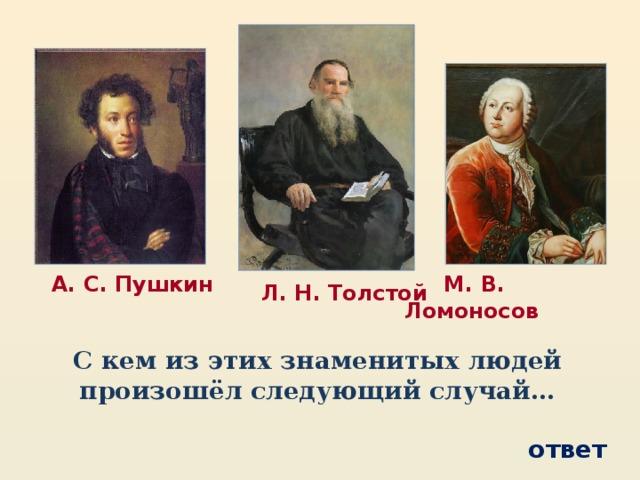 М. В. Ломоносов  А. С. Пушкин  Л. Н. Толстой С кем из этих знаменитых людей произошёл следующий случай… ответ