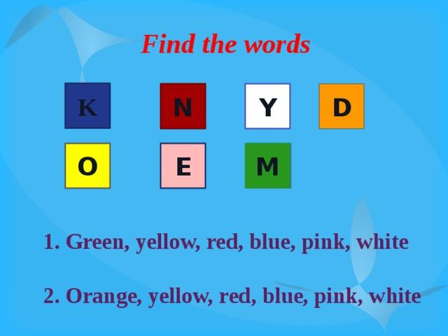 Find the words K N D Y O E M 1. Green, yellow, red, blue, pink, white  2. Orange, yellow, red, blue, pink, white