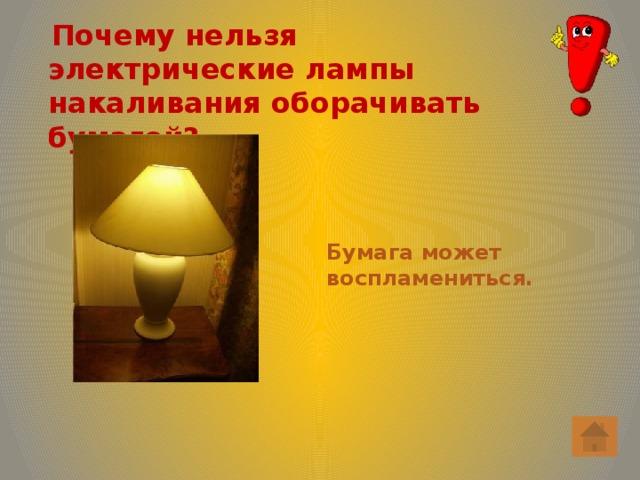 Почему нельзя электрические лампы накаливания оборачивать бумагой? Бумага может воспламениться.