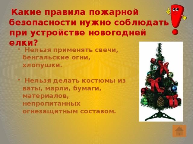 Какие правила пожарной безопасности нужно соблюдать при устройстве новогодней елки?  Нельзя применять свечи, бенгальские огни, хлопушки.