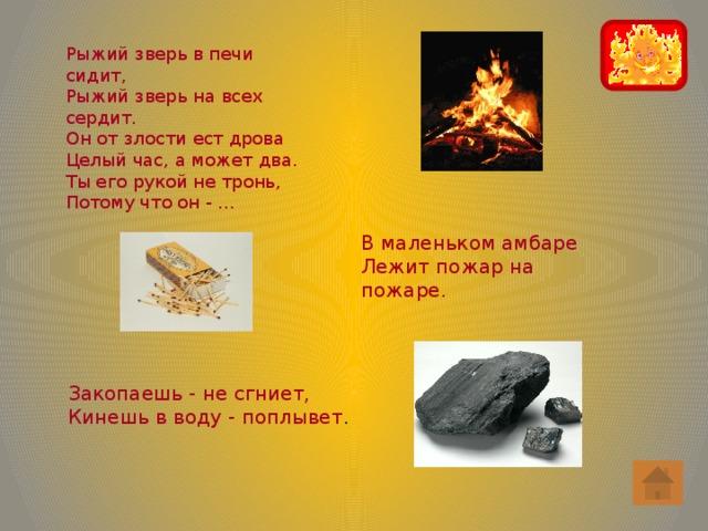 Рыжий зверь в печи сидит, Рыжий зверь на всех сердит. Он от злости ест дрова Целый час, а может два. Ты его рукой не тронь, Потому что он - … В маленьком амбаре Лежит пожар на пожаре. Закопаешь - не сгниет, Кинешь в воду - поплывет .