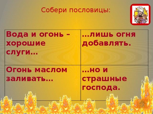 Собери пословицы: Вода и огонь – хорошие слуги… … лишь огня добавлять. Огонь маслом заливать…    … но и страшные господа.