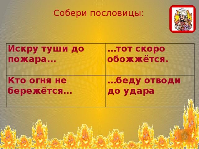 Собери пословицы: Искру туши до пожара… … тот скоро обожжётся. Кто огня не бережётся…    … беду отводи до удара