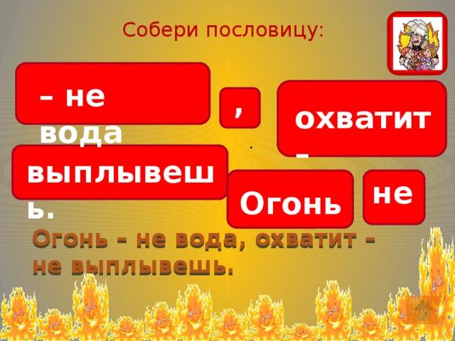Собери пословицу: – не вода , охватит – . выплывешь. не Огонь Огонь – не вода, охватит – не выплывешь.