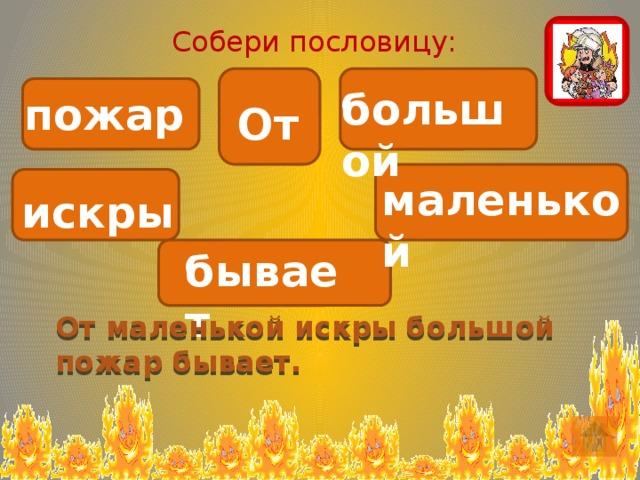 Собери пословицу: большой пожар От маленькой искры бывает. От маленькой искры большой пожар бывает.