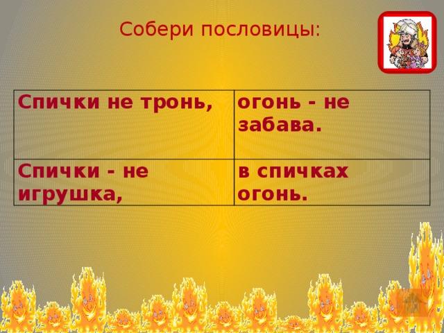 Собери пословицы: Спички не тронь, огонь - не забава. Спички - не игрушка, в спичках огонь.