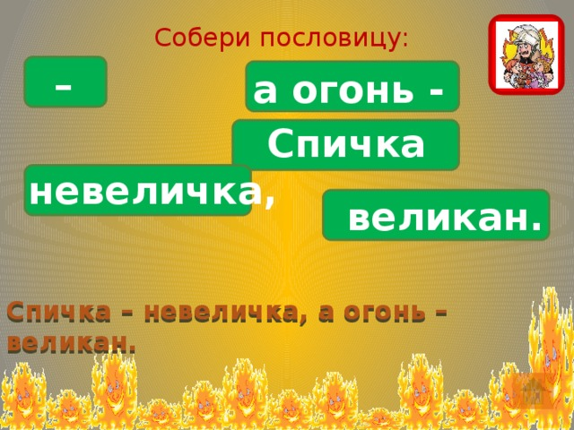 Собери пословицу: – а огонь - Спичка невеличка, великан. Спичка – невеличка, а огонь – великан.