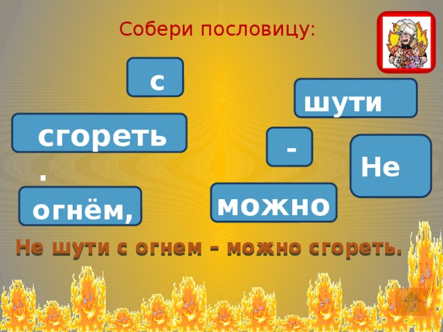 Собери пословицу:  с шути сгореть.  - Не можно огнём, Не шути с огнем – можно сгореть.
