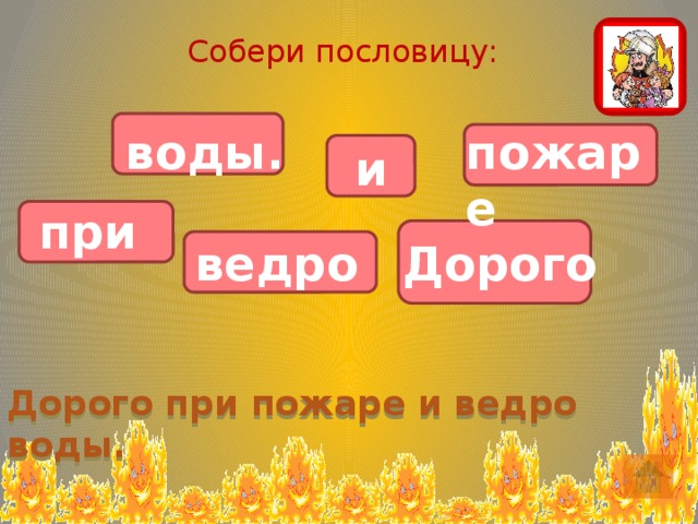 Собери пословицу: воды. пожаре             и при ведро Дорого Дорого при пожаре и ведро воды.