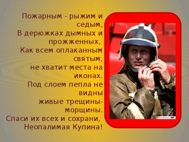 Пожарным - рыжим и седым,  В дерюжках дымных и прожженных,  Как всем оплаканным святым,  не хватит места на иконах.  Под слоем пепла не видны  живые трещины-морщины.  Спаси их всех и сохрани,  Неопалимая Купина!