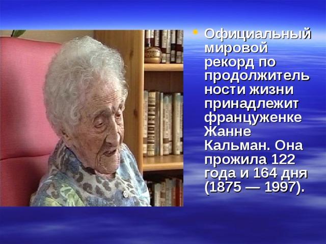 Официальный мировой рекорд по продолжительности жизни принадлежит француженке Жанне Кальман. Она прожила 122 года и 164 дня (1875 — 1997).